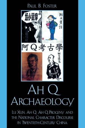 Ah Q ArchaeologyLu Xun, Ah Q, Ah Q Progeny, and the National Character Discourse in Twentieth Century China【電子書籍】[ Paul B. Foster ]