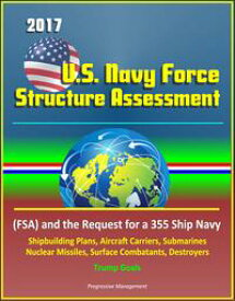 2017 U.S. Navy Force Structure Assessment (FSA) and the Request for a 355 Ship Navy, Shipbuilding Plans, Aircraft Carriers, Submarines, Nuclear Missiles, Surface Combatants, Destroyers, Trump Goals【電子書籍】[ Progressive Management ]