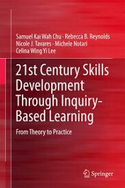 21st Century Skills Development Through Inquiry-Based LearningFrom Theory to Practice【電子書籍】[ Samuel Kai Wah Chu ]