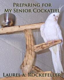 Preparing for My Senior Cockatiel【電子書籍】[ Laurel A. Rockefeller ]