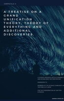 A Treatise on a Grand Unification Theory, Theory of Everything and Additional Discoveries