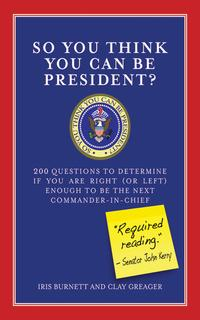 SoYouThinkYouCanBePresident?200QuestionstoDetermineIfYouAreRight(orLeft)EnoughtoBetheNextCommander-in-Chief