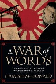 A War of WordsThe Man Who Talked 4000 Japanese Into Surrender【電子書籍】[ Hamish McDonald ]