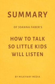 Summary of Joanna Faber's How to Talk So Little Kids Will Listen【電子書籍】[ Milkyway Media ]