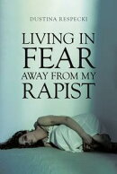Living in Fear Away from My Rapist