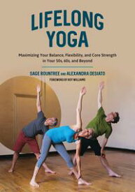 Lifelong YogaMaximizing Your Balance, Flexibility, and Core Strength in Your 50s, 60s, and Beyond【電子書籍】[ Sage Rountree ]