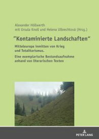 """""""Kontaminierte Landschaften"""" Mitteleuropa inmitten von Krieg und Totalitarismus. Eine exemplarische Bestandsaufnahme anhand von literarischen Texten【電子書籍】[ Ursula Knoll ]"""