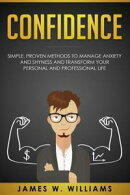 Confidence: Simple, Proven Methods to Manage Anxiety and Shyness, and Transform Your Personal and Profession…