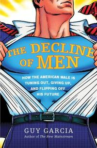 The Decline of MenHow the American Male Is Getting Axed, Giving Up, and Flipping Off His Future【電子書籍】[ Guy Garcia ]
