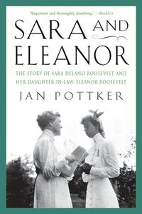 Sara and EleanorThe Story of Sara Delano Roosevelt and Her Daughter-in-Law, Eleanor Roosevelt【電子書籍】[ Jan Pottker ]