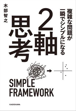 複雑な問題が一瞬でシンプルになる 2軸思考【電子書籍】[ 木部 智之 ]
