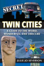 Secret Twin Cities: A Guide to the Weird, Wonderful, and Obscure【電子書籍】[ Julie Jo Severson ]