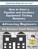 How to Start a Pipeline and Ancillary Equipment Testing Business (Beginners Guide)