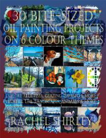 30 Bite-Sized Oil Painting Projects on 6 Colour Themes (3 Books in 1) Explore Alla Prima, Glazing, Impasto & More via Still Life, Landscapes, Skies, Animals & More【電子書籍】[ Rachel Shirley ]