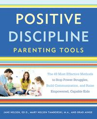 Positive Discipline Parenting ToolsThe 49 Most Effective Methods to Stop Power Struggles, Build Communication, and Raise Empowered, Capable Kids【電子書籍】[ Jane Nelsen, Ed.D. ]