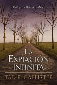 La Expiaci?n infinita--The Infinite Atonement (Spanish)【電子書籍】[ Tad R. Callister ]