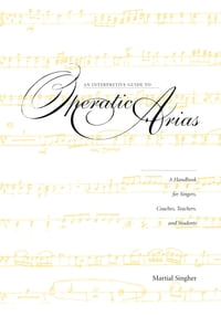 An Interpretive Guide to Operatic AriasA Handbook for Singers, Coaches, Teachers, and Students【電子書籍】[ Martial Singher ]