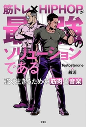 筋トレ×HIPHOPが最強のソリューションである 強く生きるための筋肉と音楽 【音源無しバージョン】【電子書籍】[ Testosterone ]