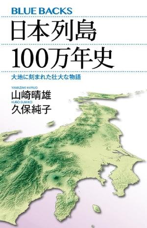 日本列島100万年史 大地に刻まれた壮大な物語【電子書籍】[ 山崎晴雄 ]