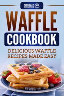 Waffle Cookbook: Delicious Waffle Recipes Made Easy
