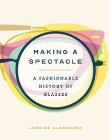 Making a Spectacle A Fashionable History of Glasses【電子書籍】[ Jessica Glasscock ]