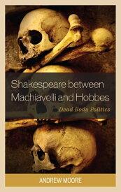Shakespeare between Machiavelli and HobbesDead Body Politics【電子書籍】[ Andrew Moore ]
