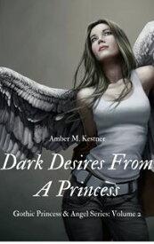 Dark Desires from A Princess Gothic Princess and Angel Series: Volume 2【電子書籍】[ Amber M. Kestner ]