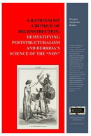 "A Rationalist Critique of Deconstruction: Demystifying Poststructuralism and Derrida's Science of the ""Non"""