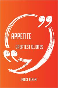 AppetiteGreatestQuotes-Quick,Short,MediumOrLongQuotes.FindThePerfectAppetiteQuotationsForAllOccasions-SpicingUpLetters,Speeches,AndEverydayConversations.