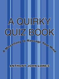 A Quirky Quiz BookA Miscellany to Massage Your Mind【電子書籍】[ Anthony John Lowes ]