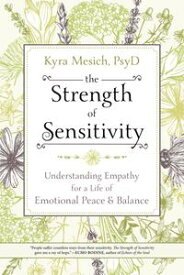 The Strength of SensitivityUnderstanding Empathy for a Life of Emotional Peace & Balance【電子書籍】[ Kyra Mesich, PsyD ]