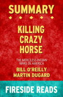 Summary of Killing Crazy Horse: The Merciless Indian Wars in America by Bill O'Reilly and Martin Dugard