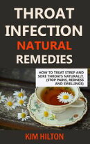 Throat Infection Natural Remedies: How to Treat Strep and Sore Throats Naturally (Stop Pains, Redness and Sw…