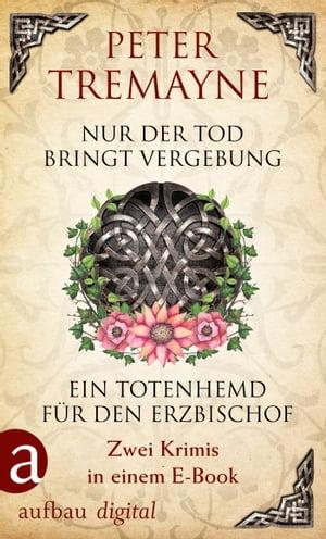 Nur der Tod bringt Vergebung & Ein Totenhemd f?r den ErzbischofZwei Krimis in einem E-Book【電子書籍】[ Peter Tremayne ]