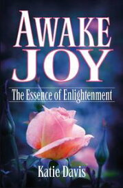 Awake Joy The Essence of Enlightenment【電子書籍】[ Katie Davis ]