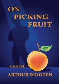 On Picking Fruit: A Novel【電子書籍】[ Arthur Wooten ]