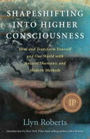 Shapeshifting into Higher Consciousness: Heal and Transform Yourself and Our World with Ancient Shamanic and…
