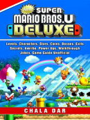 New Super Mario Bros U Deluxe, Levels, Characters, Stars, Coins, Bosses, Exits, Secrets, Amiibo, Power Ups, Walkthrough, Jokes, Game Guide Unofficial