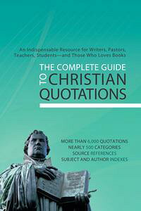 TheCompleteGuidetoChristianQuotationsAnIndispensableResourceforWriters,Pastors,Teachers,Students--andAnyoneElseWhoLovesBooks