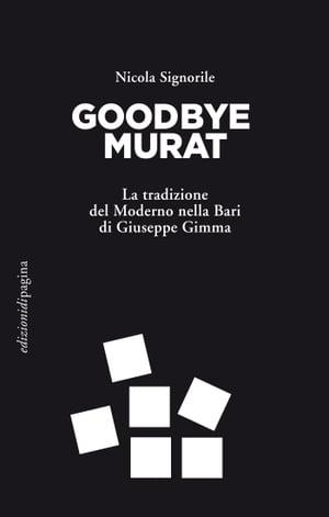 Goodbye MuratLa tradizione del Moderno nella Bari di Giuseppe Gimma【電子書籍】[ Nicola Signorile ]