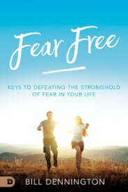 Fear Free Keys to Defeating Stronghold of Fear in Your Life【電子書籍】[ Bill Dennington ]