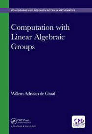 Computation with Linear Algebraic Groups【電子書籍】[ Willem Adriaan de Graaf ]