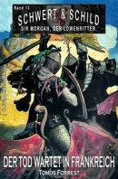 Schwert und Schild?? Sir Morgan, der Löwenritter Band 13: Der Tod wartet in Frankreich