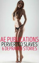 Perverted Slaves: 6 Depraved Stories