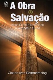 A Obra da Salva??oJesus Cristo ? o Caminho, a Verdade e a Vida【電子書籍】[ Claiton Ivan Pommerening ]