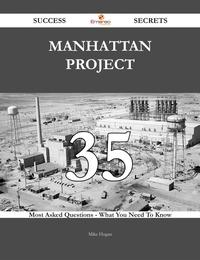 ManhattanProject35SuccessSecrets-35MostAskedQuestionsOnManhattanProject-WhatYouNeedToKnow