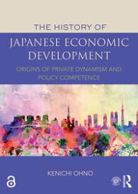The History of Japanese Economic Development Origins of Private Dynamism and Policy Competence【電子書籍】[ Kenichi Ohno ]