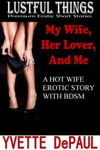 My Wife, Her Lover, and Me: A Hot Wife Erotica Story With BDSM【電子書籍】[ Yvette DePaul ]