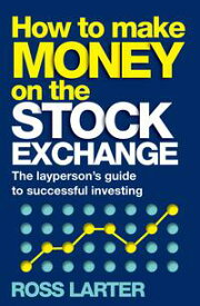How to Make Money on the Stock Exchange The layperson's guide to successful investing【電子書籍】[ Ross Larter ]