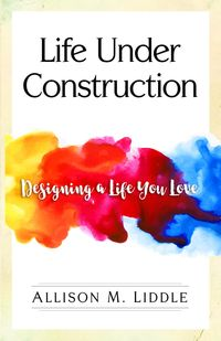 Life Under ConstructionDesigning a Life You Love【電子書籍】[ Allison M Liddle ]